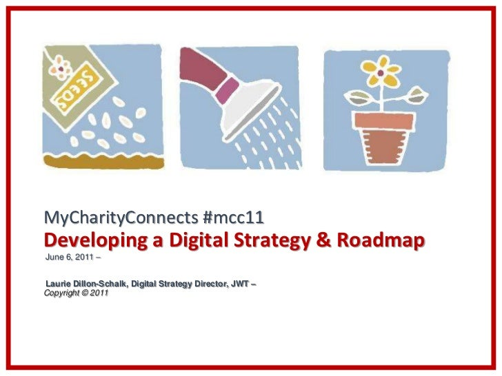MyCharityConnects #mcc11Developing a Digital Strategy & RoadmapJune 6, 2011 –Laurie Dillon-Schalk, Digital Strategy Direct...