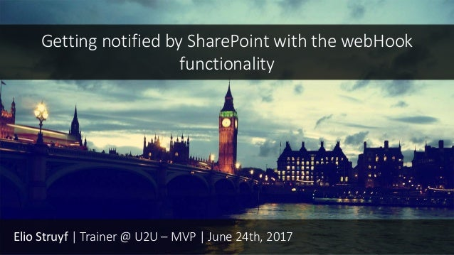 Elio Struyf | Trainer @ U2U – MVP | June 24th, 2017 Getting notified by SharePoint with the webHook functionality