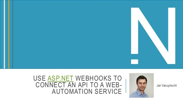 USE ASP.NET WEBHOOKS TO CONNECT AN API TO A WEB- AUTOMATION SERVICE Jan Vanuytrecht