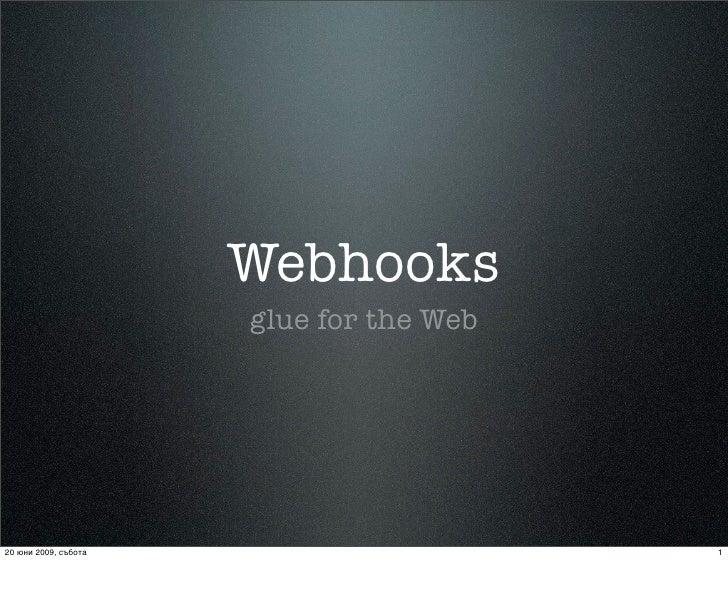 Webhooks                       glue for the Web     20 юни 2009, събота                      1