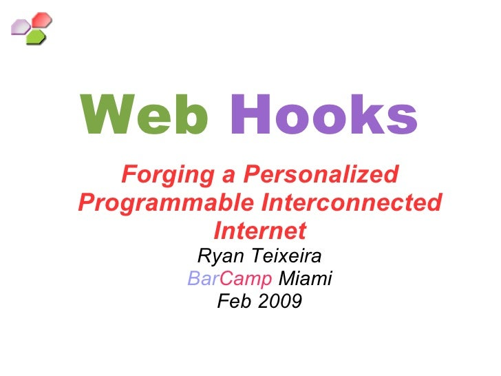 Web   Hooks Forging a Personalized Programmable Interconnected Internet Ryan Teixeira Bar Camp  Miami Feb 2009