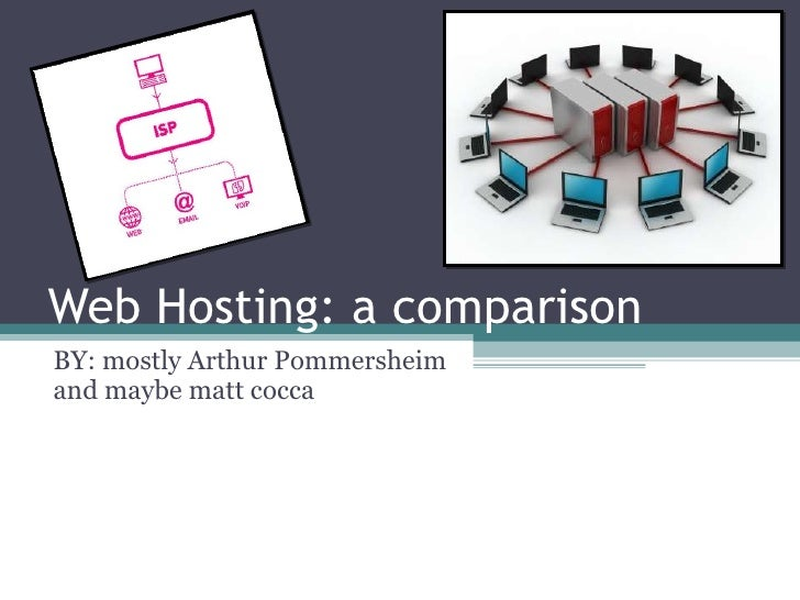 Web Hosting: a comparison  BY: mostly Arthur Pommersheim and maybe matt cocca