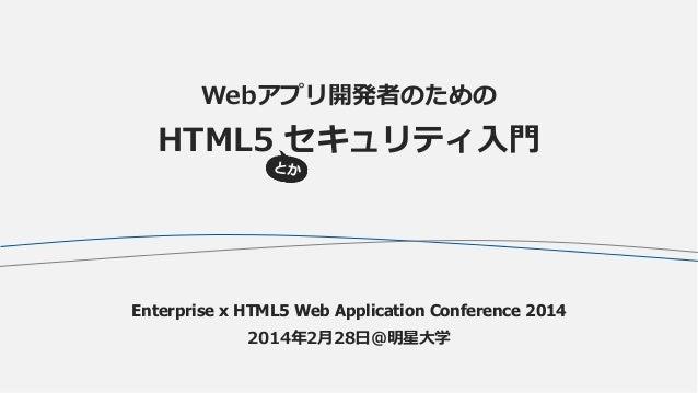 Webアプリ開発者のための  HTML5 セキュリティ入門  Enterprise x HTML5 Web Application Conference 2014 2014年2月28日@明星大学