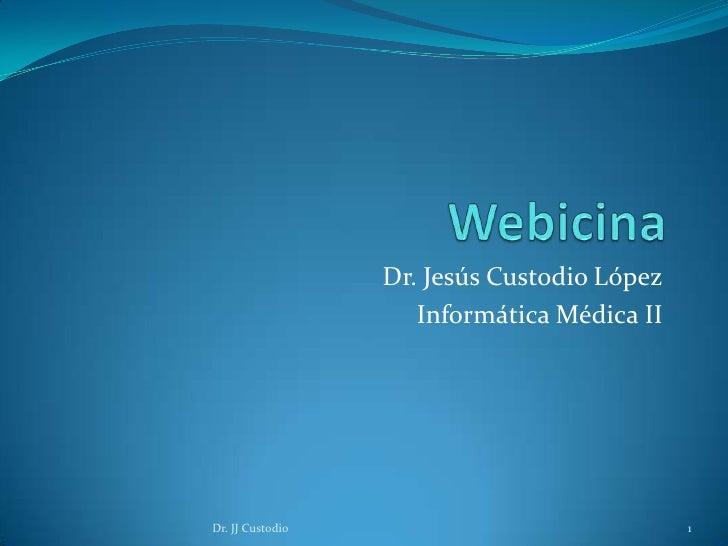 Webicina<br />Dr. Jesús Custodio López<br />Informática Médica II<br />Dr. JJ Custodio<br />1<br />