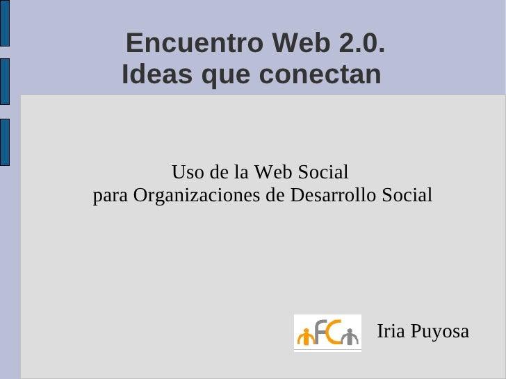Encuentro Web 2.0.    Ideas que conectan            Uso de la Web Social para Organizaciones de Desarrollo Social         ...