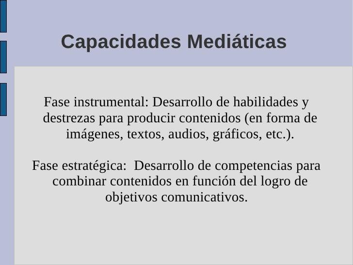 Capacidades Mediáticas   Fase instrumental: Desarrollo de habilidades y  destrezas para producir contenidos (en forma de  ...