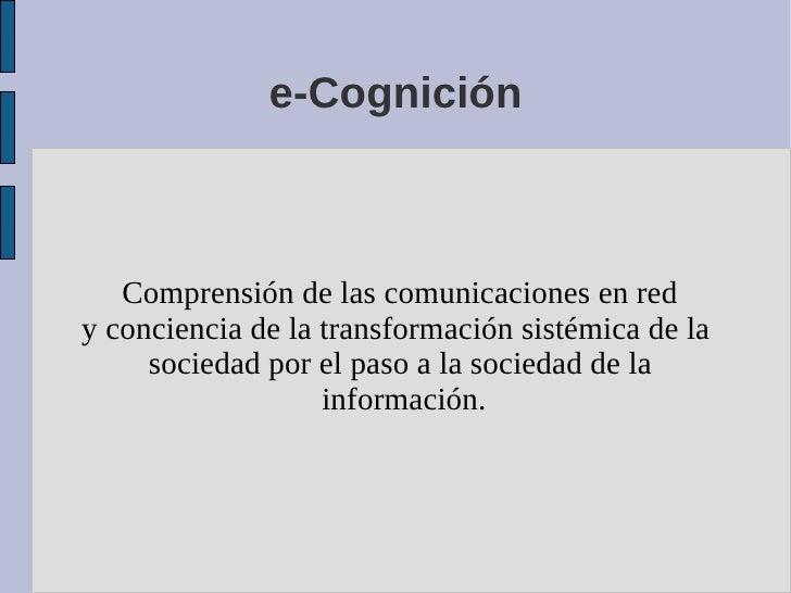 e-Cognición       Comprensión de las comunicaciones en red y conciencia de la transformación sistémica de la      sociedad...