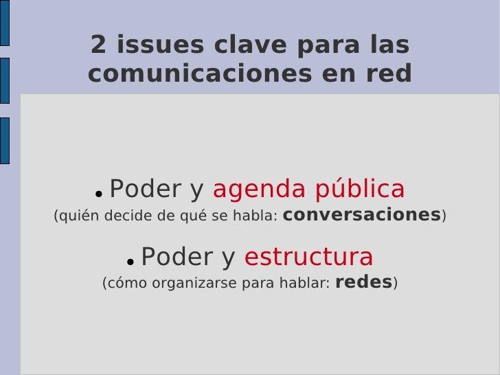 2 issues clave para las     comunicaciones en red         ●   Poder y agenda pública (quién decide de qué se habla:   conv...