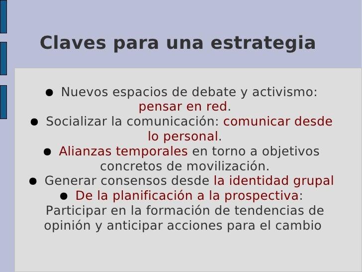 Claves para una estrategia    ● Nuevos espacios de debate y activismo:                   pensar en red. ● Socializar la co...