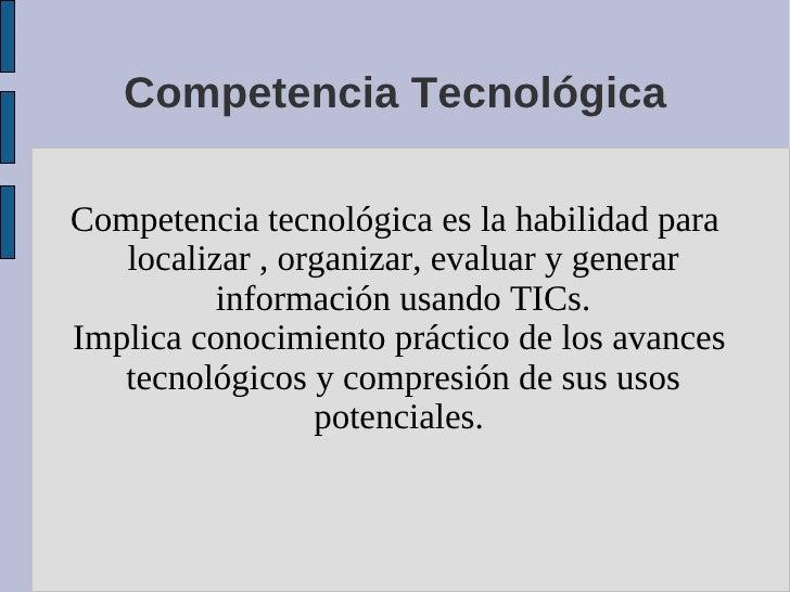 Competencia Tecnológica  Competencia tecnológica es la habilidad para    localizar , organizar, evaluar y generar         ...