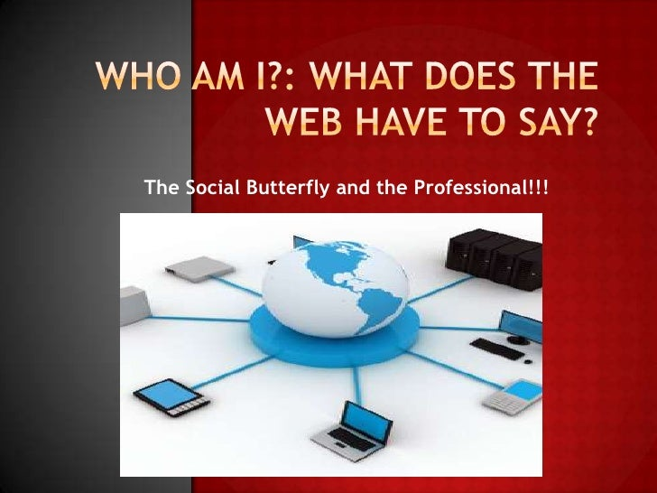 Who Am I?: What Does The Web Have to Say?<br />The Social Butterfly and the Professional!!!<br />