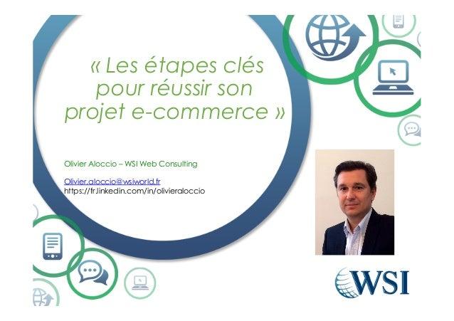 «Les étapes clés pour réussir son projet e-commerce» Olivier Aloccio – WSI Web Consulting Olivier.aloccio@wsiworld.fr ht...