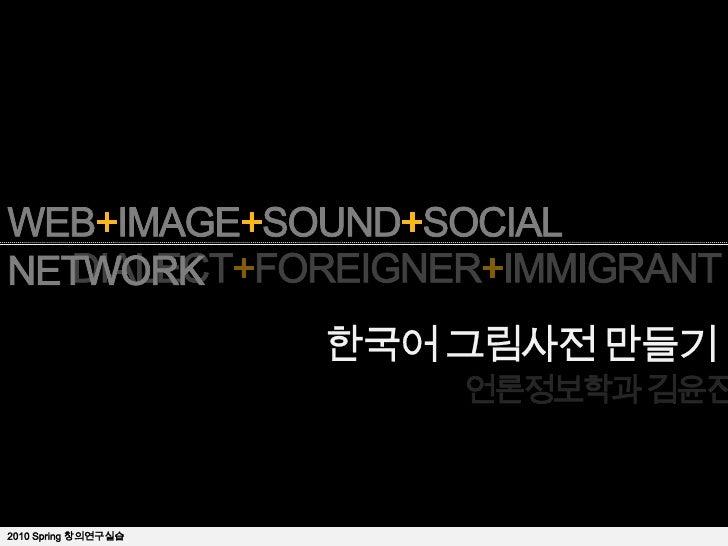 WEB+IMAGE+SOUND+SOCIAL NETWORK<br />DIALECT+FOREIGNER+IMMIGRANT<br />한국어 그림사전 만들기<br />언론정보학과 김윤진<br />2010 Spring 창의연구실습 ...