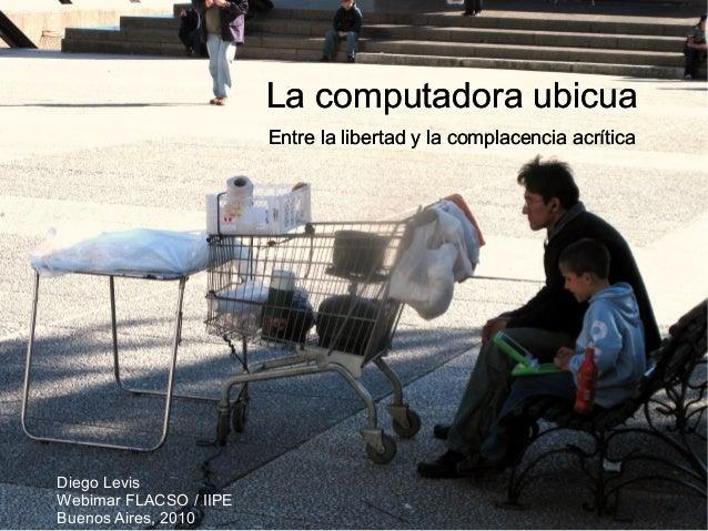 La computadora ubicua Entre la libertad y la complacencia acrítica Diego Levis Webimar FLACSO / IIPE Buenos Aires, 2010 La...