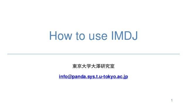 How to use IMDJ 東京大学大澤研究室 info@panda.sys.t.u-tokyo.ac.jp 1