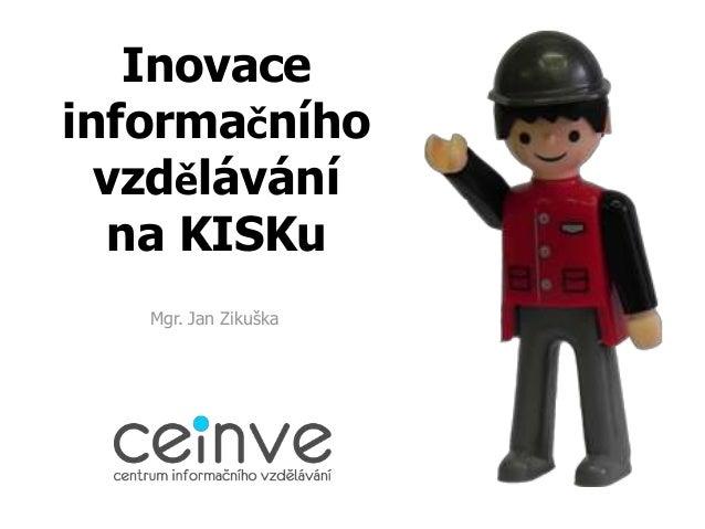 Inovaceinformačního  vzdělávání  na KISKu   Mgr. Jan Zikuška
