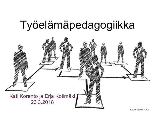 Työelämäpedagogiikka Kati Korento ja Erja Kotimäki 23.3.2018 Kuvan lisenssi CC0