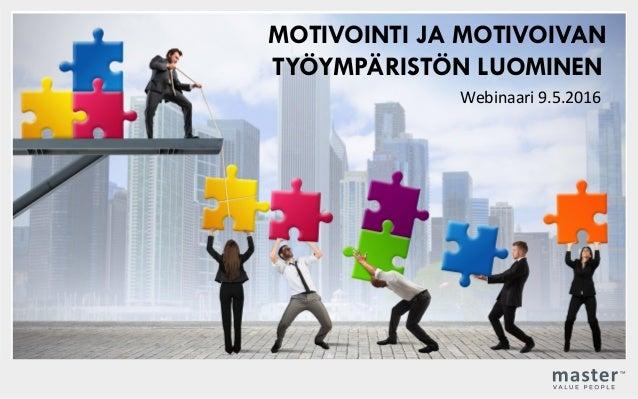 MOTIVOINTI JA MOTIVOIVAN TYÖYMPÄRISTÖN LUOMINEN Webinaari9.5.2016