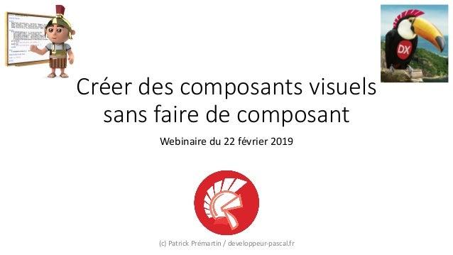 Créer des composants visuels sans faire de composant Webinaire du 22 février 2019 (c) Patrick Prémartin / developpeur-pasc...