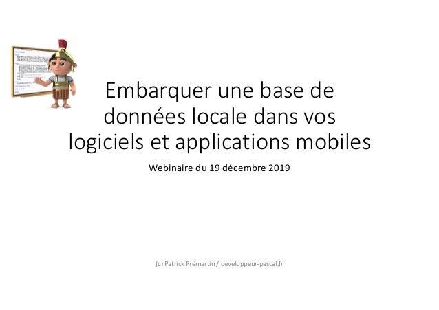 Embarquer une base de données locale dans vos logiciels et applications mobiles Webinaire du 19 décembre 2019 (c) Patrick ...