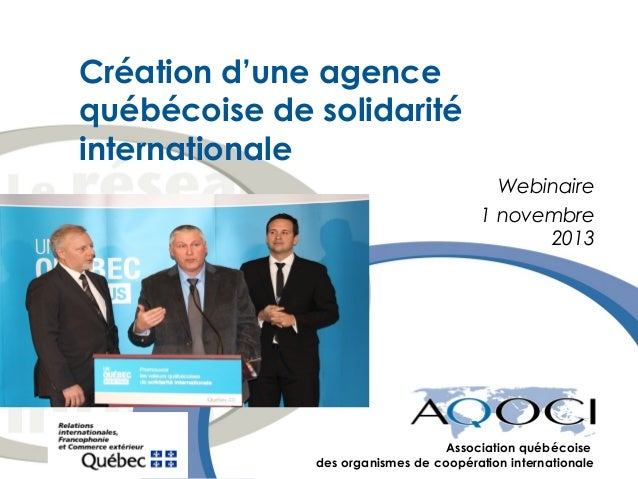 Création d'une agence québécoise de solidarité internationale Webinaire 1 novembre 2013  Association québécoise des organi...