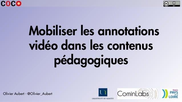 Mobiliser les annotations vidéo dans les contenus pédagogiques Olivier Aubert - @Olivier_Aubert