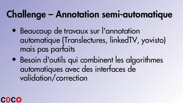 Challenge – Annotation semi-automatique • Beaucoup de travaux sur l'annotation automatique (Translectures, linkedTV, yovis...