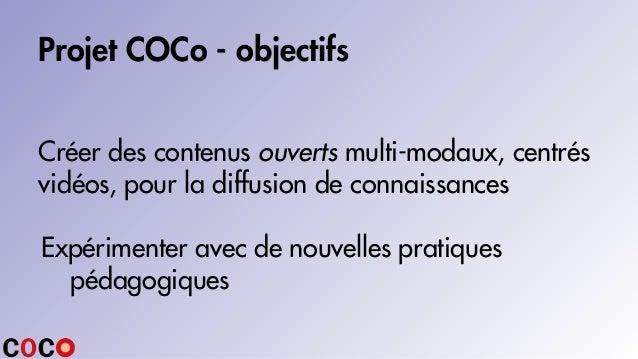 Projet COCo - objectifs Créer des contenus ouverts multi-modaux, centrés vidéos, pour la diffusion de connaissances Expéri...