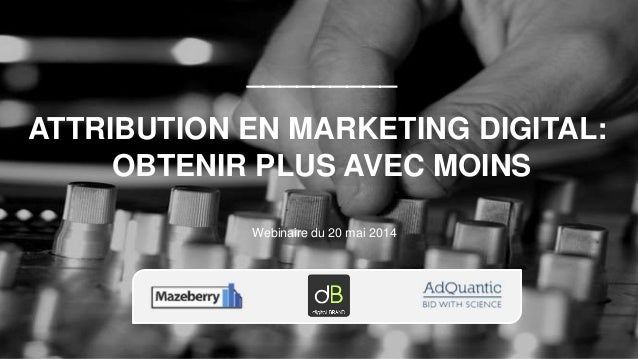 Webinaire du 20 mai 2014 _________ ATTRIBUTION EN MARKETING DIGITAL: OBTENIR PLUS AVEC MOINS