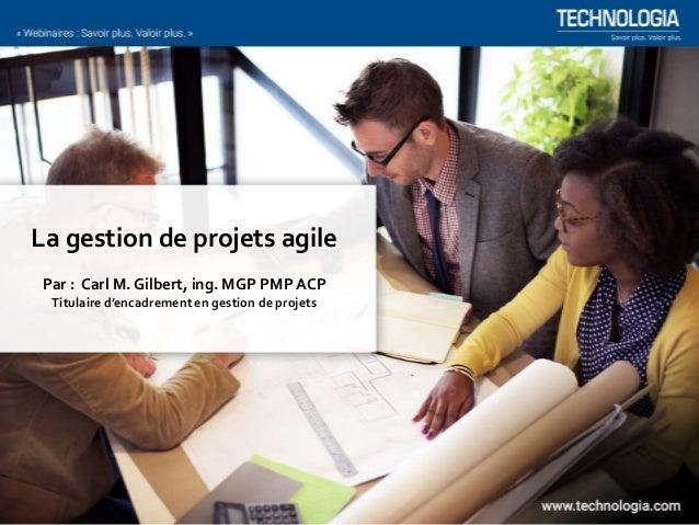 La gestion de projets agile Par : Carl M. Gilbert, ing. MGP PMP ACP Titulaire d'encadrement en gestion de projets