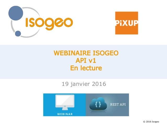 © 2016 Isogeo WEBINAIRE ISOGEO API v1 En lecture 19 janvier 2016