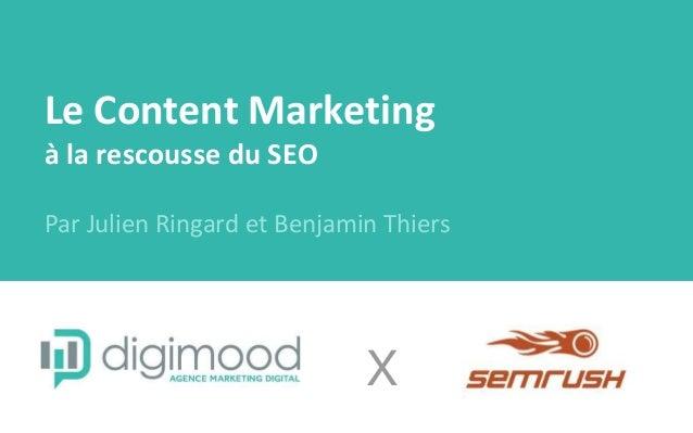 Le Content Marketing à la rescousse du SEO Par Julien Ringard et Benjamin Thiers X