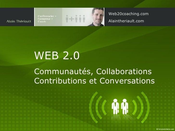 WEB 2.0   Communautés, Collaborations Contributions et Conversations Web20coaching.com Alaintheriault.com