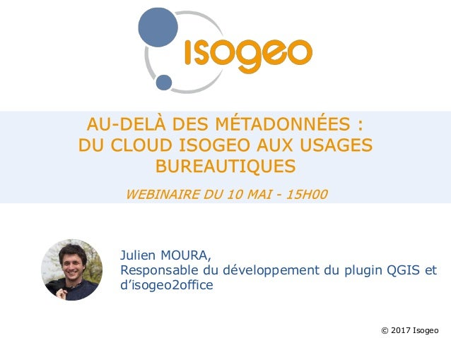 © 2017 Isogeo Julien MOURA, Responsable du développement du plugin QGIS et d'isogeo2office