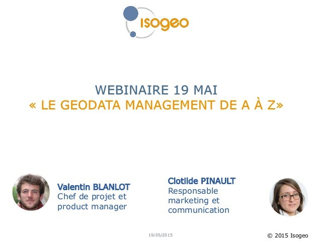 © 2015 Isogeo Valentin BLANLOT Chef de projet et product manager Clotilde PINAULT Responsable marketing et communication 1...
