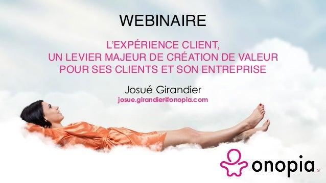 Josué Girandier josue.girandier@onopia.com WEBINAIRE L'EXPÉRIENCE CLIENT, UN LEVIER MAJEUR DE CRÉATION DE VALEUR POUR SES ...