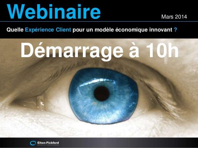 Webinaire Mars 2014  Quelle Expérience Client pour un modèle économique innovant ?  Démarrage à 10h