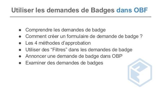 Utiliser les demandes de Badges dans OBF ● Comprendre les demandes de badge ● Comment créer un formulaire de demande de ba...
