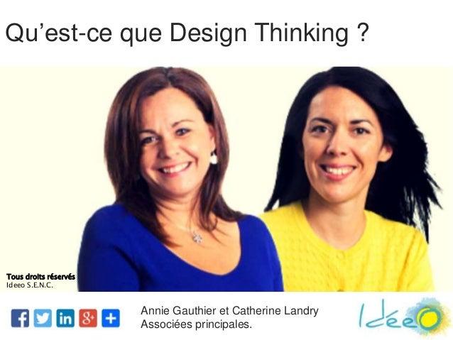Annie Gauthier et Catherine Landry Associées principales. Qu'est-ce que Design Thinking ? Tous droits réservés Ideeo S.E.N...