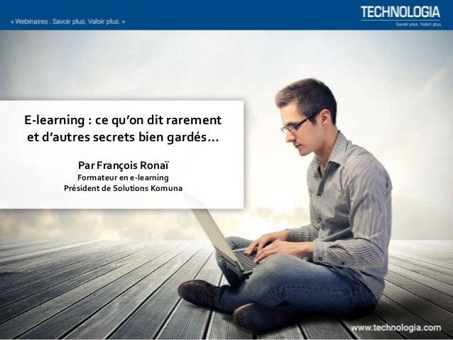 E-learning : ce qu'on dit rarement et d'autres secrets bien gardés… Par François Ronaï Formateur en e-learning Président d...