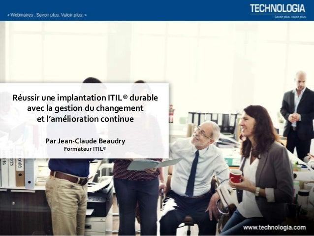Réussir une implantation ITIL® durable avec la gestion du changement et l'amélioration continue Par Jean-Claude Beaudry Fo...