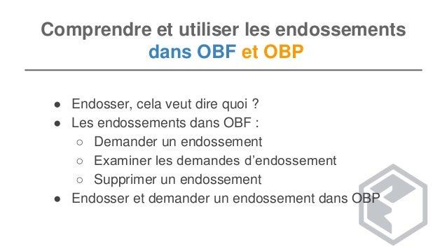 Comprendre et utiliser les endossements dans OBF et OBP ● Endosser, cela veut dire quoi ? ● Les endossements dans OBF : ○ ...