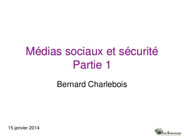 Médias sociaux et sécurité Partie 1 Bernard Charlebois  15 janvier 2014