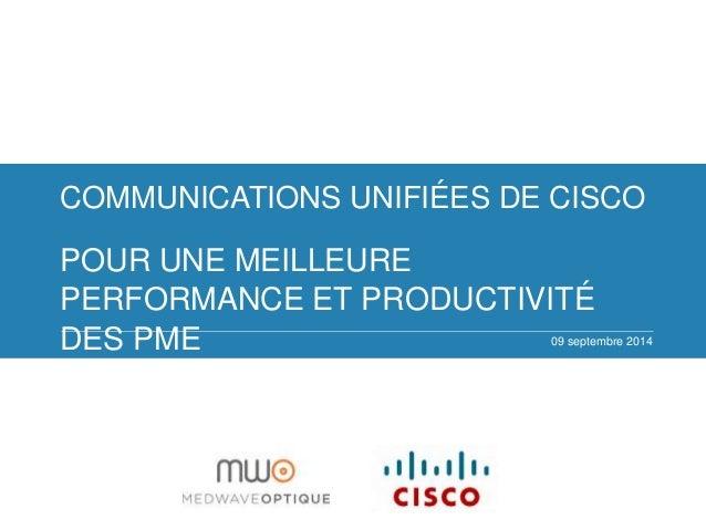 COMMUNICATIONS UNIFIÉES DE CISCO  POUR UNE MEILLEURE  PERFORMANCE ET PRODUCTIVITÉ  DES PME  09 septembre 2014