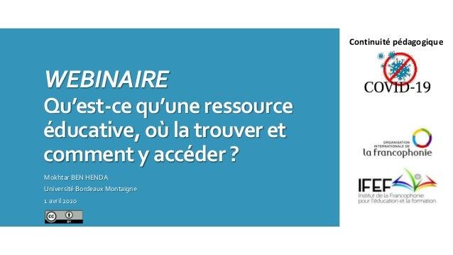 WEBINAIRE Qu'est-ce qu'une ressource éducative, où la trouver et comment y accéder ? Mokhtar BEN HENDA Université Bordeaux...