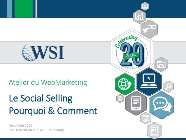 Atelier du WebMarketing Le Social Selling Pourquoi & Comment Novembre 2016 Par : Laurent ANNET, WSI Luxembourg