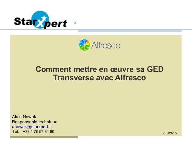 Comment mettre en œuvre sa GED Transverse avec Alfresco Alain Nowak Responsable technique anowak@starxpert.fr Tél. : +33 1...
