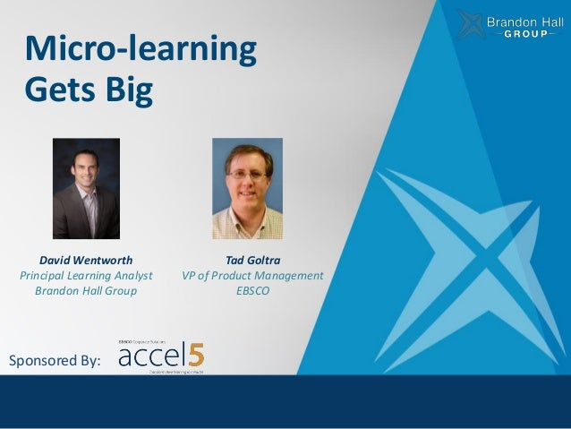 Micro-learning Gets Big David Wentworth Principal Learning Analyst Brandon Hall Group Sponsored By: Tad Goltra VP of Produ...