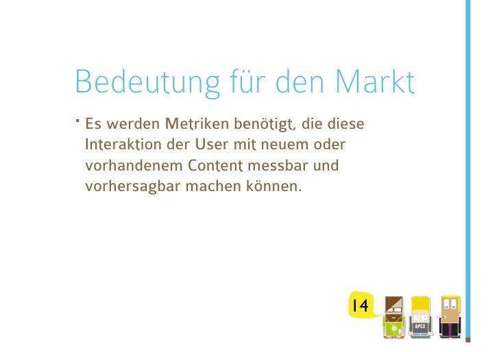 Bedeutung für den Markt ·Es werden Metriken benötigt, die diese  Interaktion der User mit neuem oder  vorhandenem Content...