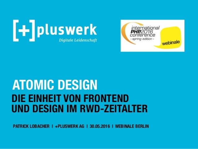 ATOMIC DESIGN DIE EINHEIT VON FRONTEND UND DESIGN IM RWD-ZEITALTER PATRICK LOBACHER   +PLUSWERK AG   30.05.2016   WEBINALE...